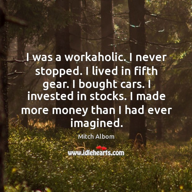 I was a workaholic. I never stopped. I lived in fifth gear. I bought cars. I invested in stocks. Image