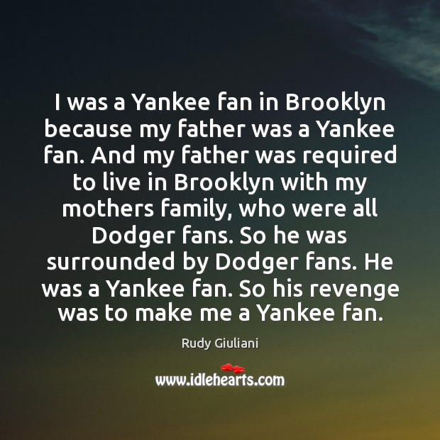 I was a Yankee fan in Brooklyn because my father was a Rudy Giuliani Picture Quote