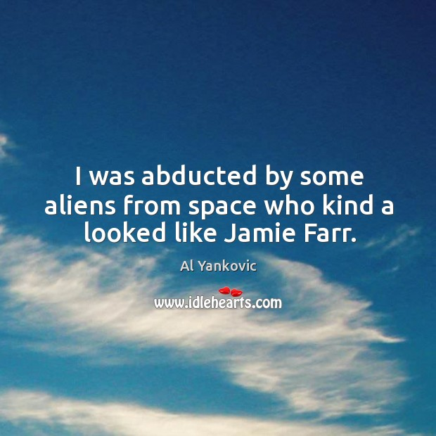 I was abducted by some aliens from space who kind a looked like Jamie Farr. Al Yankovic Picture Quote