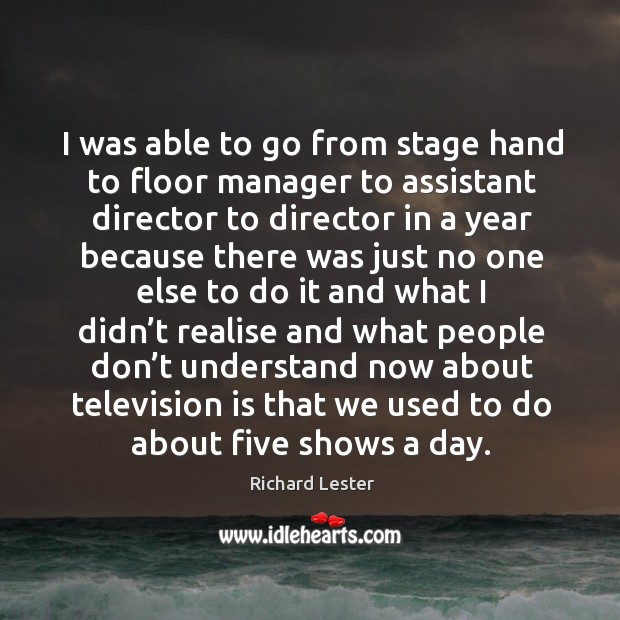 I was able to go from stage hand to floor manager to assistant director to Image