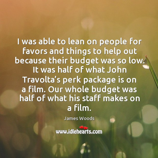 I was able to lean on people for favors and things to help out because their budget was so low. James Woods Picture Quote