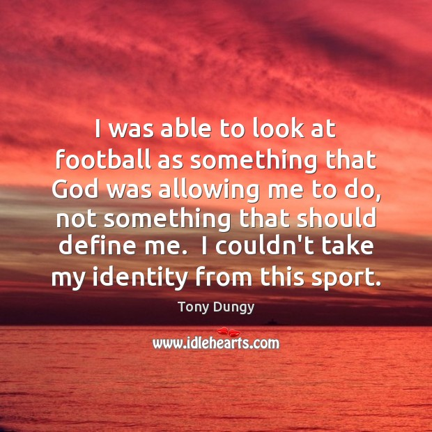 I was able to look at football as something that God was Tony Dungy Picture Quote
