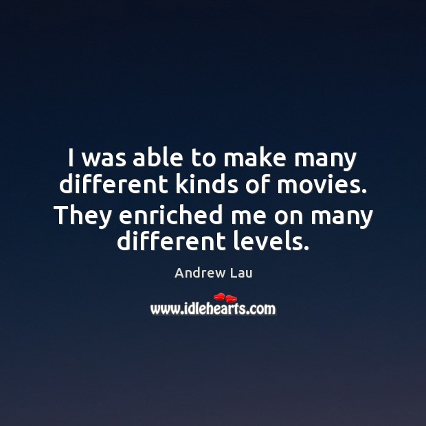 I was able to make many different kinds of movies. They enriched Andrew Lau Picture Quote
