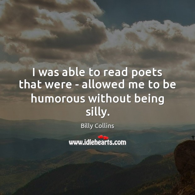 Image, I was able to read poets that were – allowed me to be humorous without being silly.