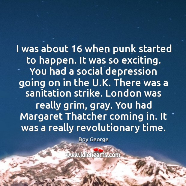 I was about 16 when punk started to happen. It was so exciting. Boy George Picture Quote