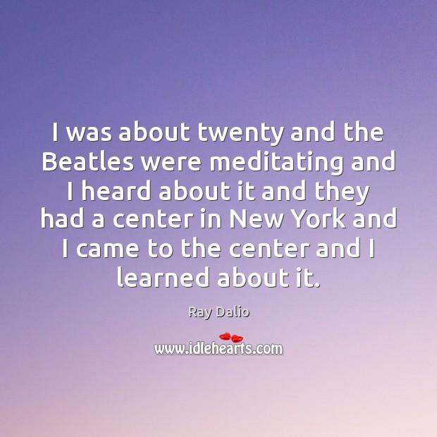 I was about twenty and the Beatles were meditating and I heard Ray Dalio Picture Quote