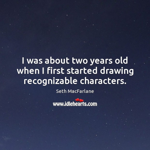 I was about two years old when I first started drawing recognizable characters. Seth MacFarlane Picture Quote