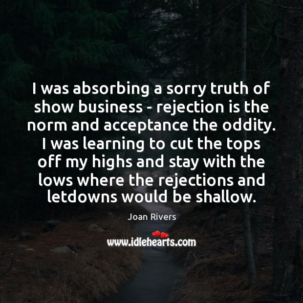 I was absorbing a sorry truth of show business – rejection is Rejection Quotes Image