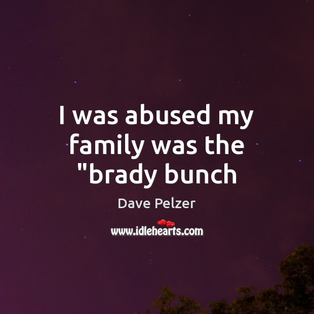 """I was abused my family was the """"brady bunch Dave Pelzer Picture Quote"""