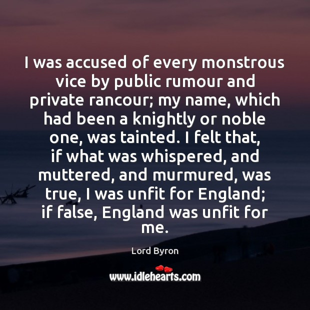 I was accused of every monstrous vice by public rumour and private Lord Byron Picture Quote