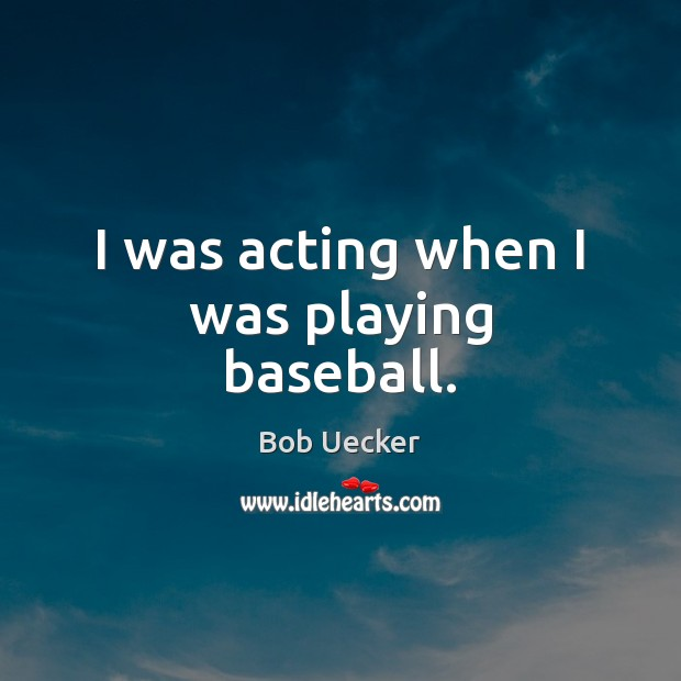 I was acting when I was playing baseball. Bob Uecker Picture Quote