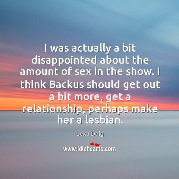 I was actually a bit disappointed about the amount of sex in the show. Lexa Doig Picture Quote