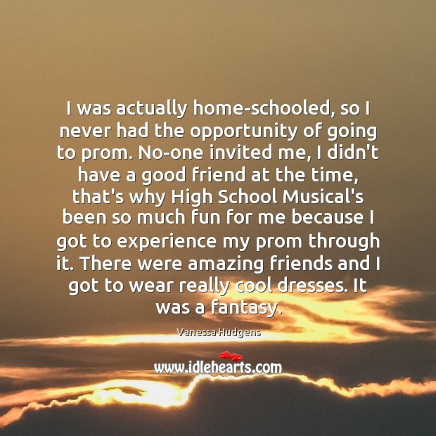 I was actually home-schooled, so I never had the opportunity of going Vanessa Hudgens Picture Quote