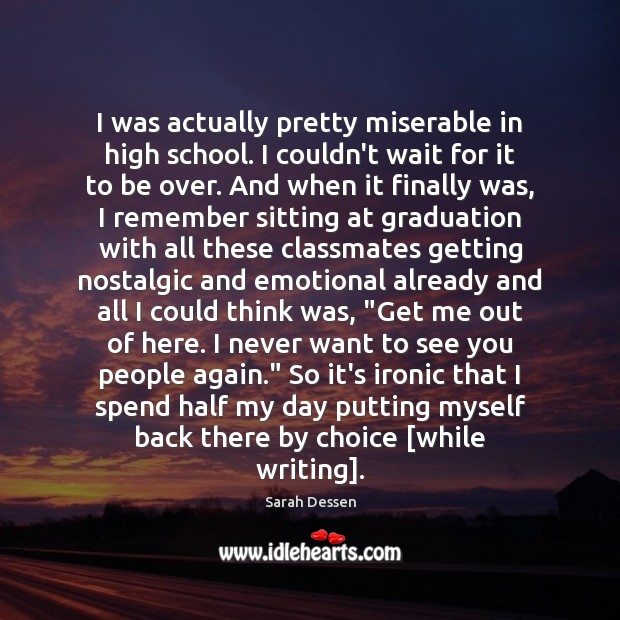 I was actually pretty miserable in high school. I couldn't wait for Sarah Dessen Picture Quote