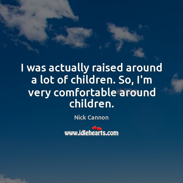 I was actually raised around a lot of children. So, I'm very comfortable around children. Image