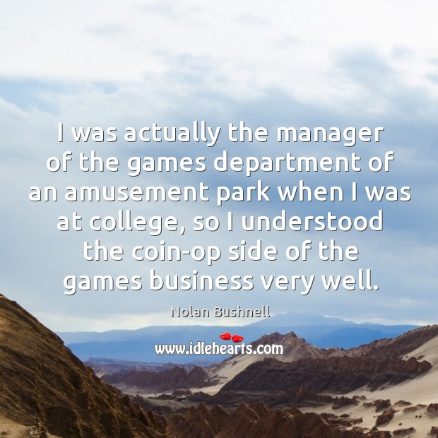 I was actually the manager of the games department of an amusement Nolan Bushnell Picture Quote