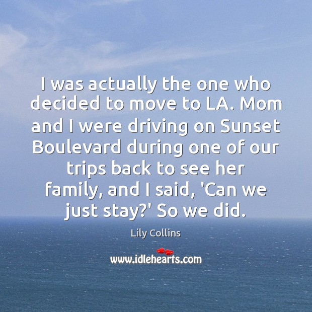 I was actually the one who decided to move to LA. Mom Lily Collins Picture Quote