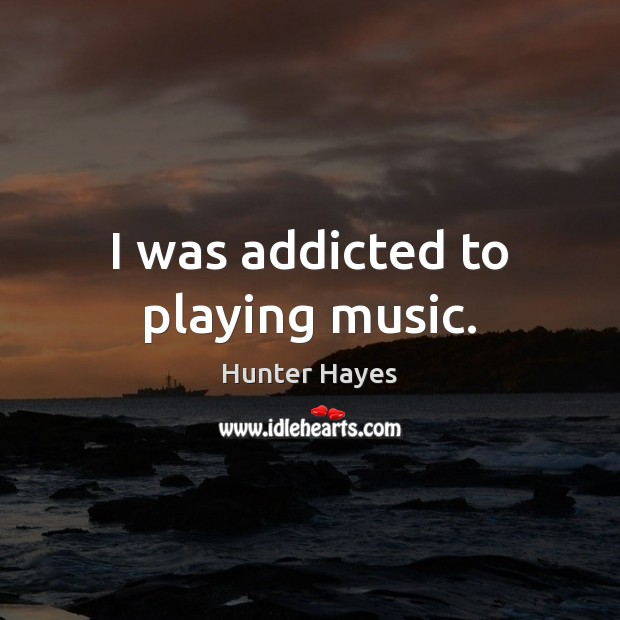 I was addicted to playing music. Hunter Hayes Picture Quote