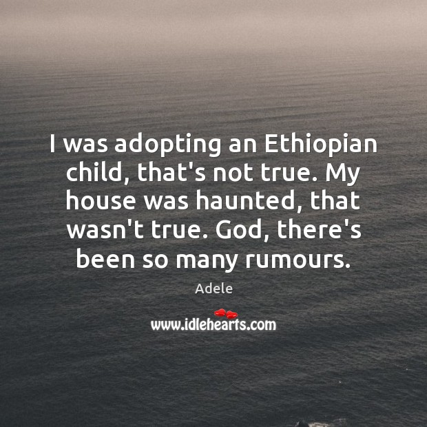I was adopting an Ethiopian child, that's not true. My house was Adele Picture Quote