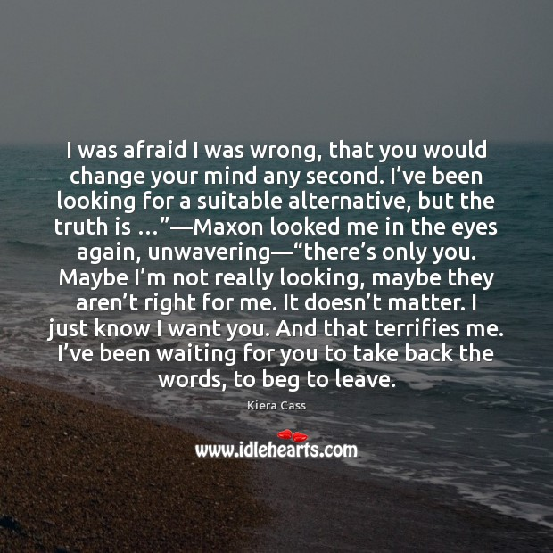 I was afraid I was wrong, that you would change your mind Kiera Cass Picture Quote