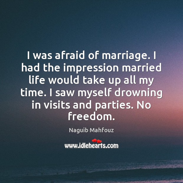 I was afraid of marriage. I had the impression married life would Naguib Mahfouz Picture Quote