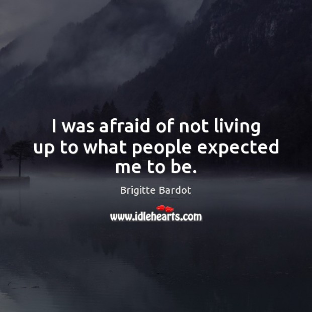 I was afraid of not living up to what people expected me to be. Image