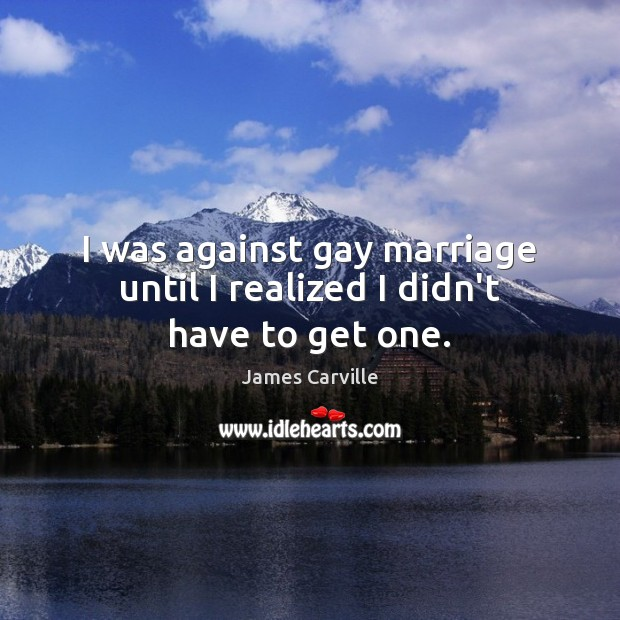 I was against gay marriage until I realized I didn't have to get one. Image