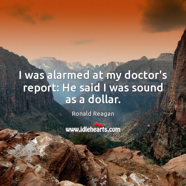 Image, I was alarmed at my doctor's report: He said I was sound as a dollar.