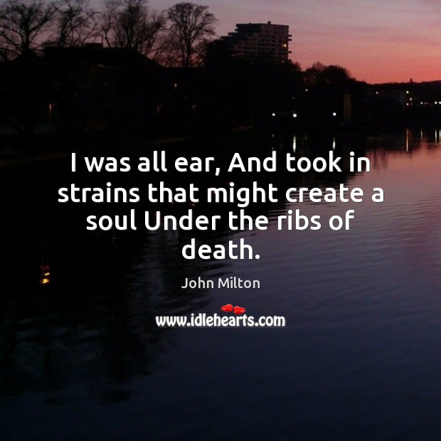 I was all ear, And took in strains that might create a soul Under the ribs of death. John Milton Picture Quote