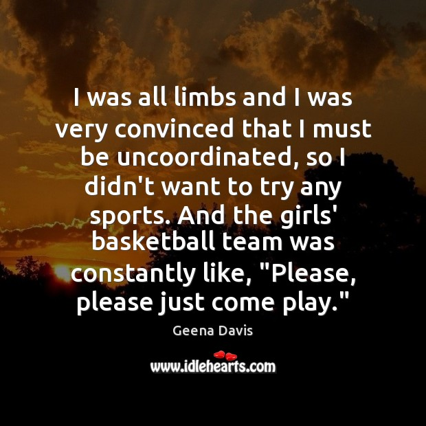 I was all limbs and I was very convinced that I must Geena Davis Picture Quote