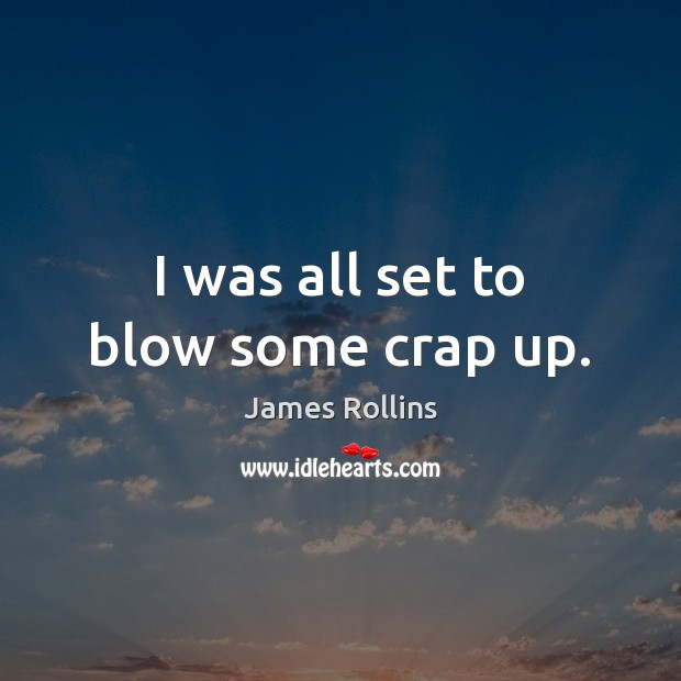 James Rollins Picture Quote image saying: I was all set to blow some crap up.