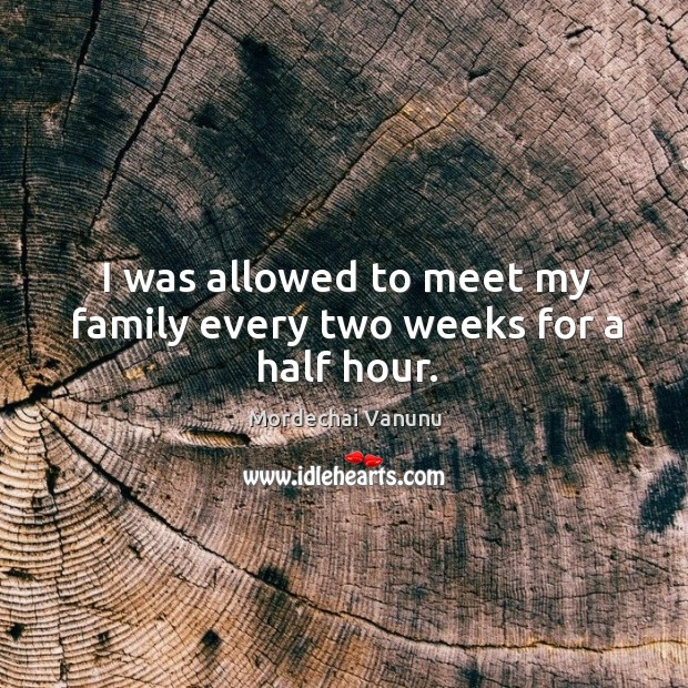 I was allowed to meet my family every two weeks for a half hour. Mordechai Vanunu Picture Quote