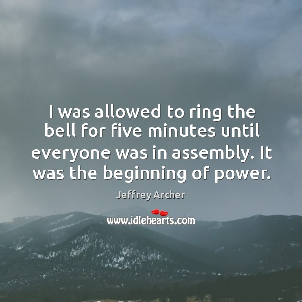 I was allowed to ring the bell for five minutes until everyone was in assembly. It was the beginning of power. Jeffrey Archer Picture Quote