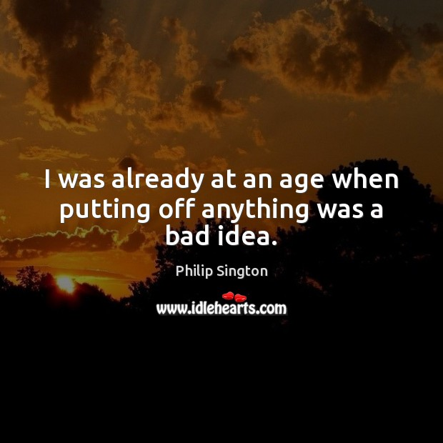 I was already at an age when putting off anything was a bad idea. Image