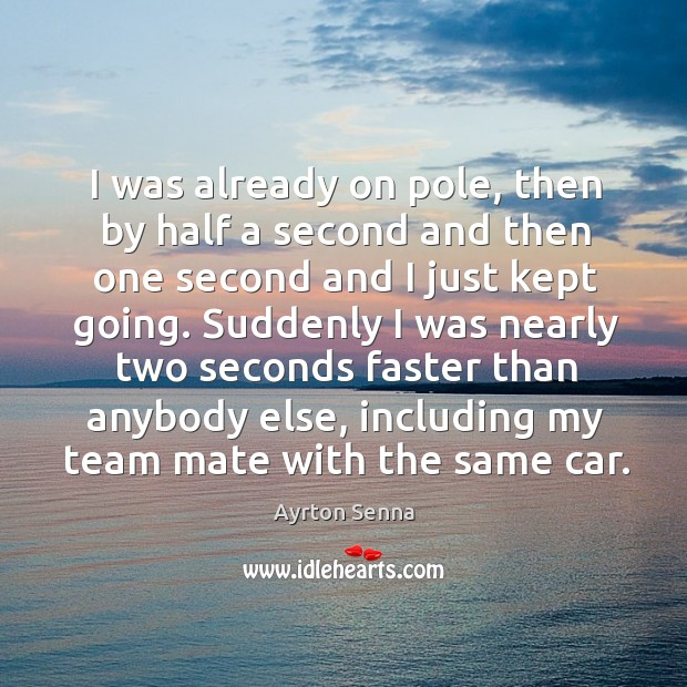 I was already on pole, then by half a second and then one second and I just kept going. Ayrton Senna Picture Quote