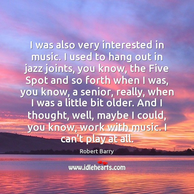 I was also very interested in music. I used to hang out Robert Barry Picture Quote