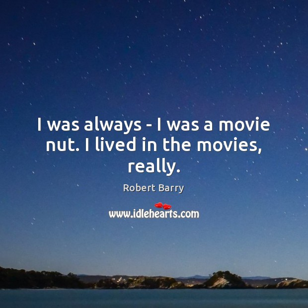 I was always – I was a movie nut. I lived in the movies, really. Robert Barry Picture Quote