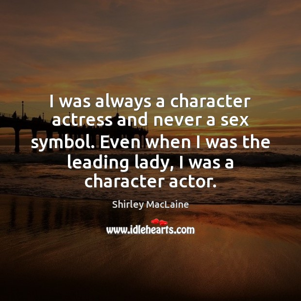 I was always a character actress and never a sex symbol. Even Shirley MacLaine Picture Quote