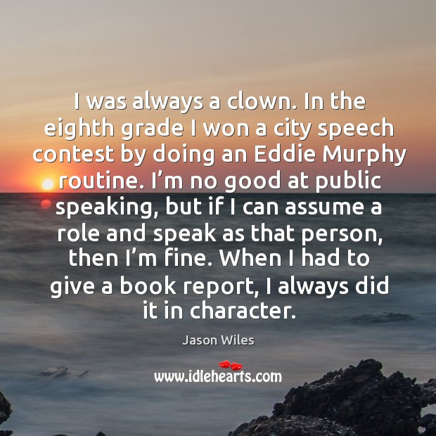 I was always a clown. In the eighth grade I won a city speech contest by doing an eddie murphy routine. Image