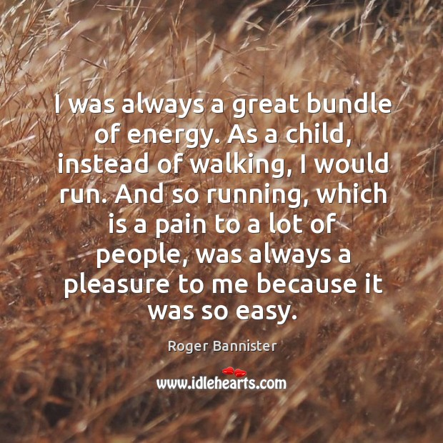I was always a great bundle of energy. As a child, instead of walking, I would run. Image