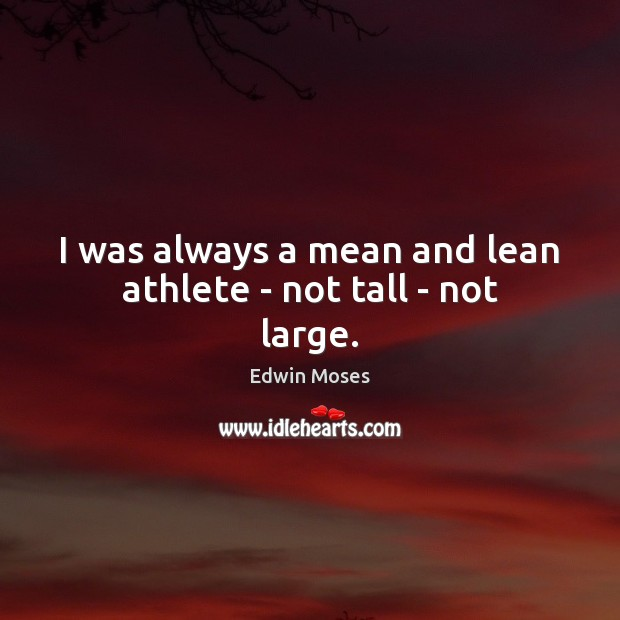 I was always a mean and lean athlete – not tall – not large. Image