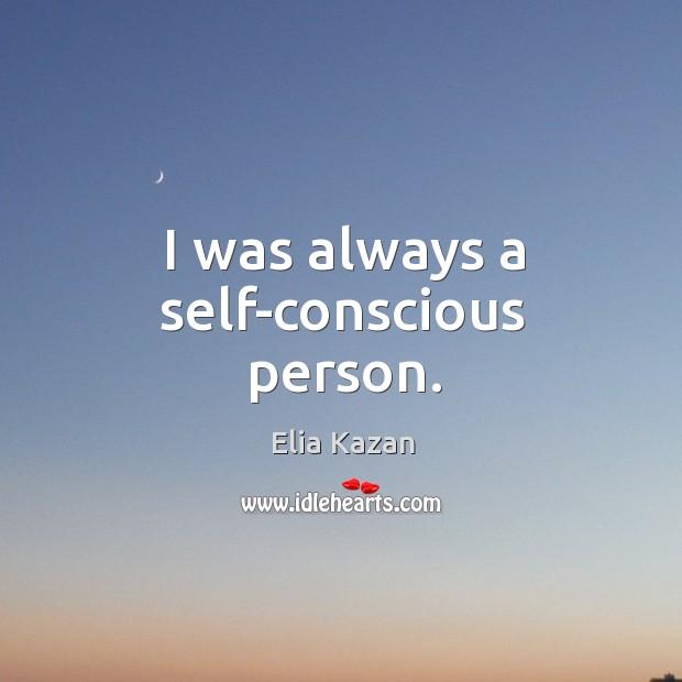 I was always a self-conscious person. Elia Kazan Picture Quote