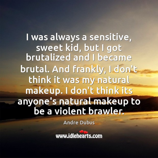 I was always a sensitive, sweet kid, but I got brutalized and Andre Dubus Picture Quote