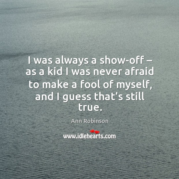 Image, I was always a show-off – as a kid I was never afraid to make a fool of myself, and I guess that's still true.