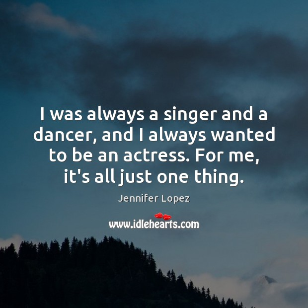 I was always a singer and a dancer, and I always wanted Jennifer Lopez Picture Quote
