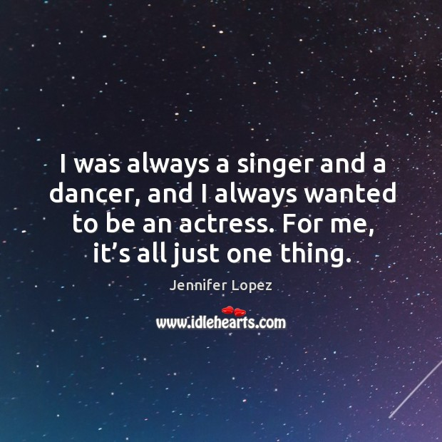 I was always a singer and a dancer, and I always wanted to be an actress. For me, it's all just one thing. Image