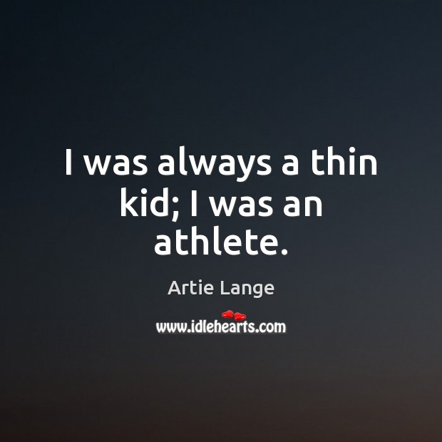 Image, I was always a thin kid; I was an athlete.
