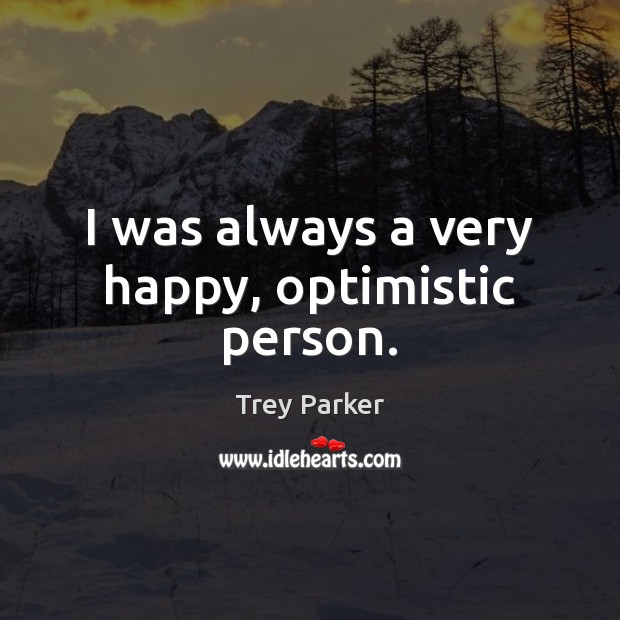 I was always a very happy, optimistic person. Trey Parker Picture Quote