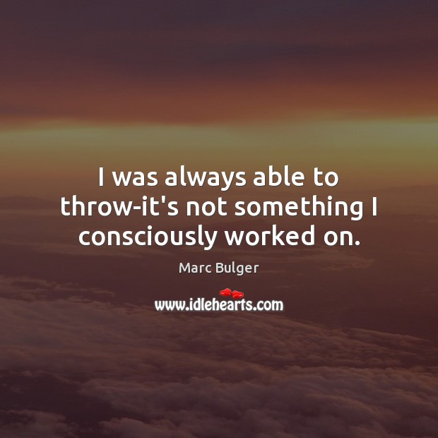 I was always able to throw-it's not something I consciously worked on. Image