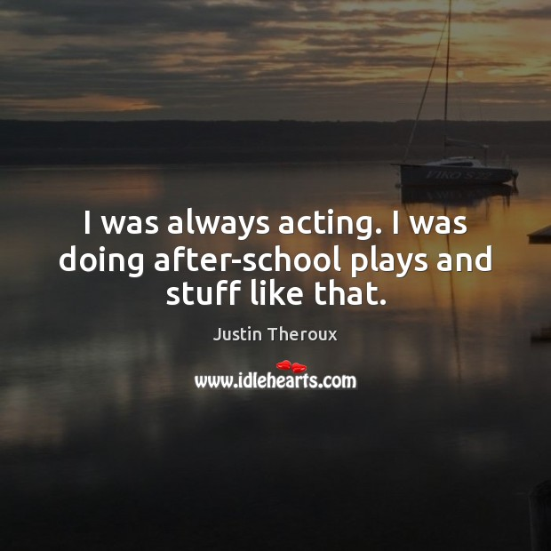 I was always acting. I was doing after-school plays and stuff like that. Justin Theroux Picture Quote